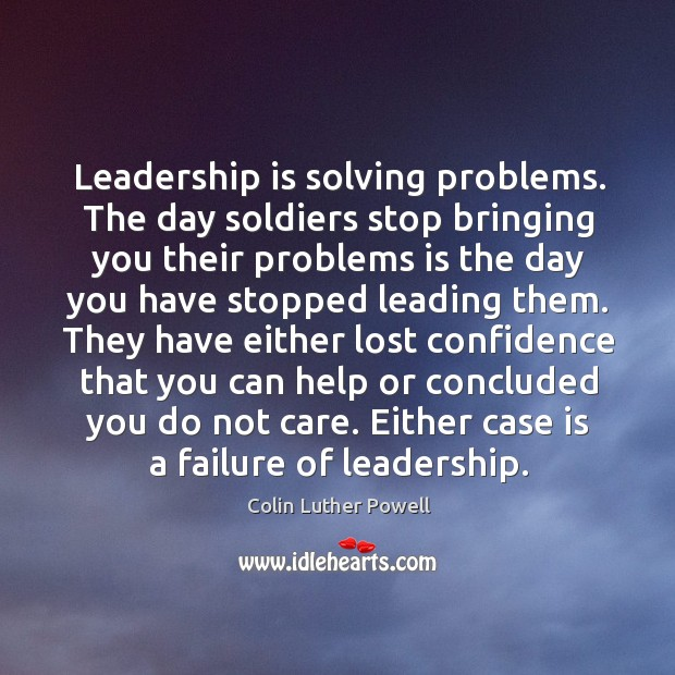 Leadership is solving problems. The day soldiers stop bringing you their problems is Image