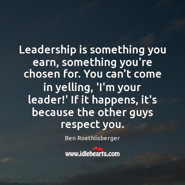 Leadership is something you earn, something you're chosen for. You can't come Image