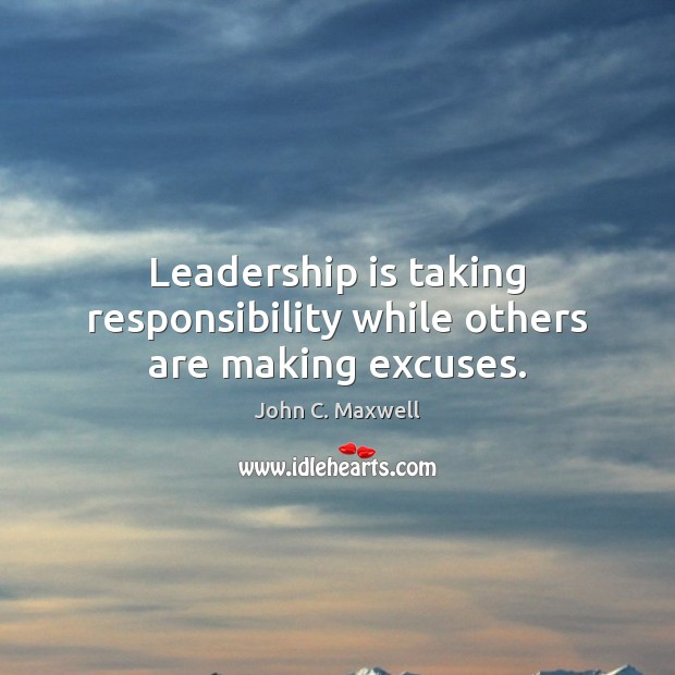 Leadership is taking responsibility while others are making excuses. Leadership Quotes Image