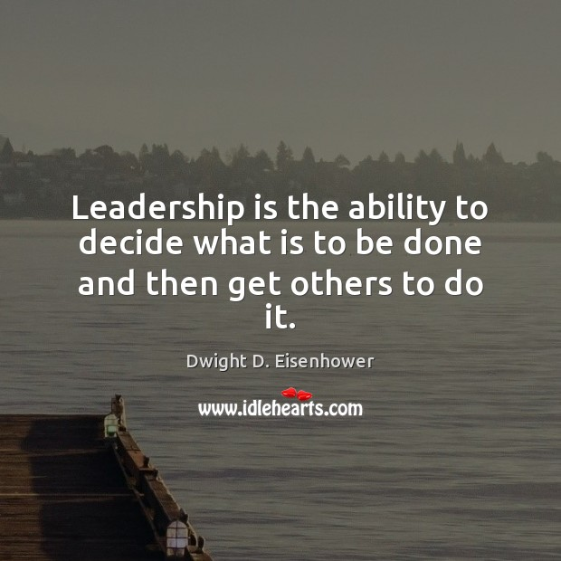 Image, Leadership is the ability to decide what is to be done and then get others to do it.