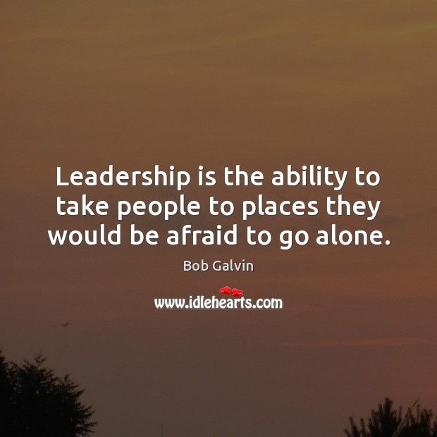 Image, Leadership is the ability to take people to places they would be afraid to go alone.
