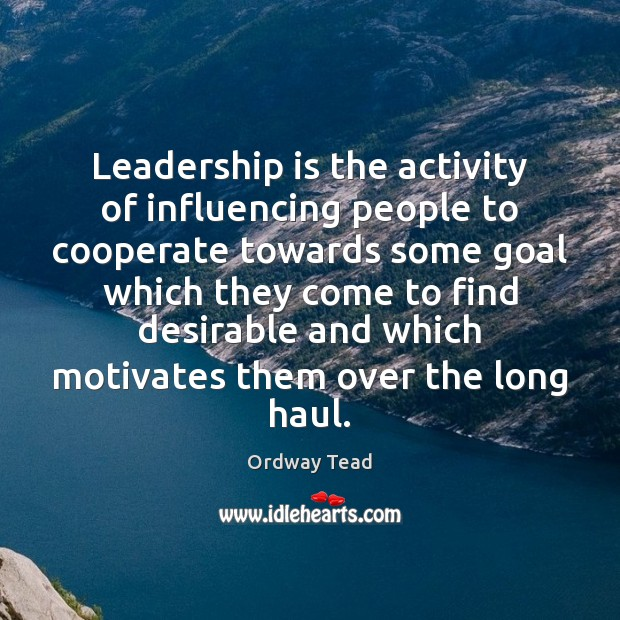 Leadership is the activity of influencing people to cooperate towards some goal Cooperate Quotes Image