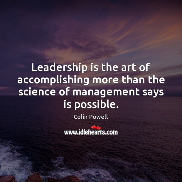Leadership is the art of accomplishing more than the science of management Colin Powell Picture Quote