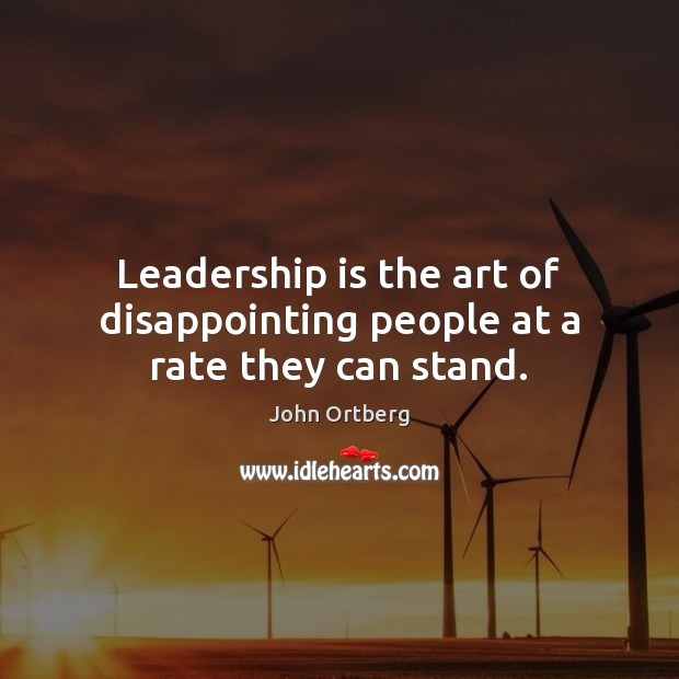 Leadership is the art of disappointing people at a rate they can stand. Image