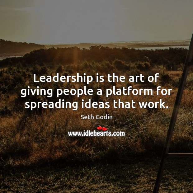 Image, Leadership is the art of giving people a platform for spreading ideas that work.