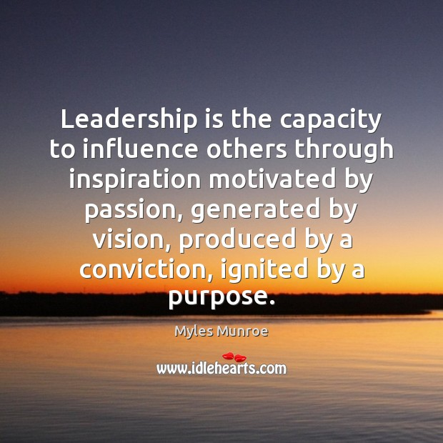 Leadership is the capacity to influence others through inspiration motivated by passion, Myles Munroe Picture Quote