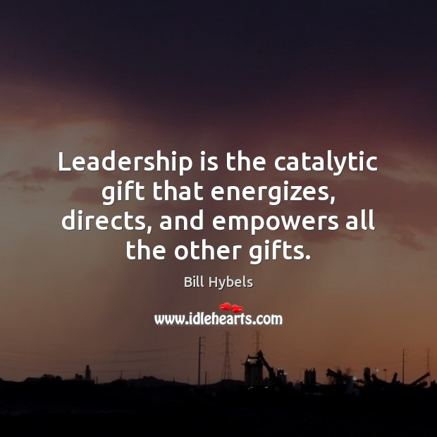 Leadership is the catalytic gift that energizes, directs, and empowers all the Bill Hybels Picture Quote