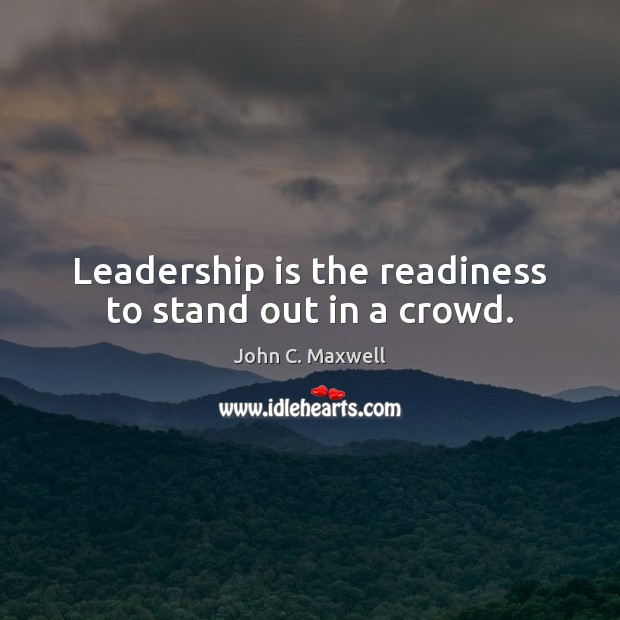 Leadership Is The Readiness To Stand Out In A Crowd
