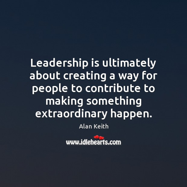 Image, Leadership is ultimately about creating a way for people to contribute to