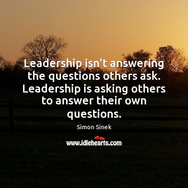 Leadership isn't answering the questions others ask. Leadership is asking others to Simon Sinek Picture Quote