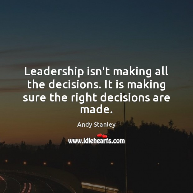 Leadership isn't making all the decisions. It is making sure the right decisions are made. Image