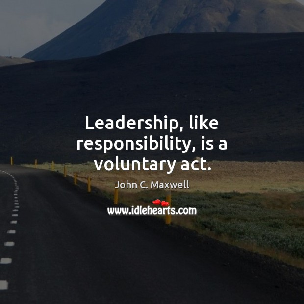 Image, Leadership, like responsibility, is a voluntary act.