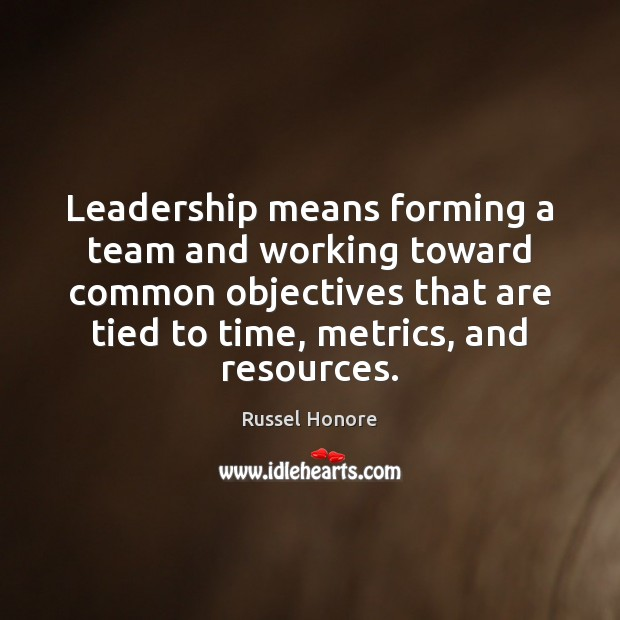 Leadership means forming a team and working toward common objectives that are Image