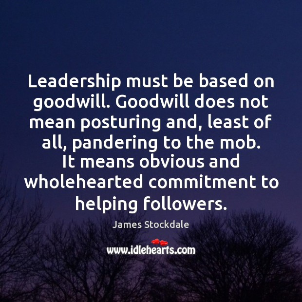 Leadership must be based on goodwill. Goodwill does not mean posturing and, James Stockdale Picture Quote