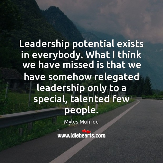 Leadership potential exists in everybody. What I think we have missed is Myles Munroe Picture Quote