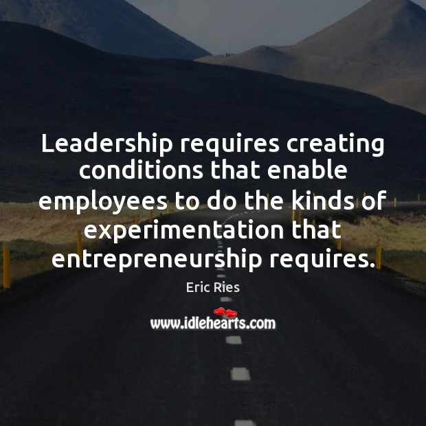 Leadership requires creating conditions that enable employees to do the kinds of Eric Ries Picture Quote
