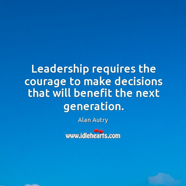 Image, Leadership requires the courage to make decisions that will benefit the next generation.