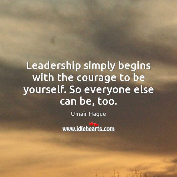 Leadership simply begins with the courage to be yourself. So everyone else can be, too. Image