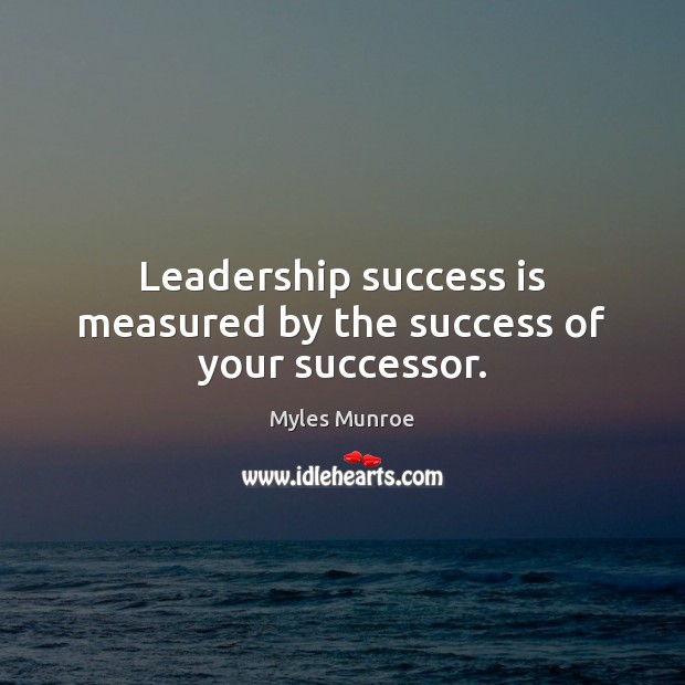 Leadership success is measured by the success of your successor. Myles Munroe Picture Quote