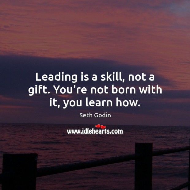 Leading is a skill, not a gift. You're not born with it, you learn how. Seth Godin Picture Quote