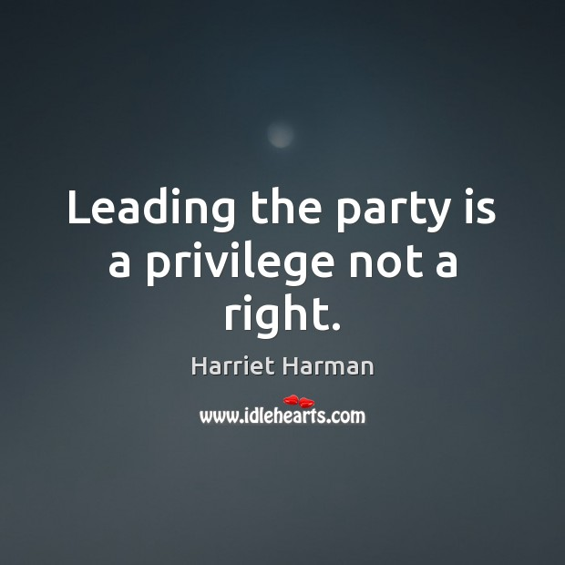 Leading the party is a privilege not a right. Image