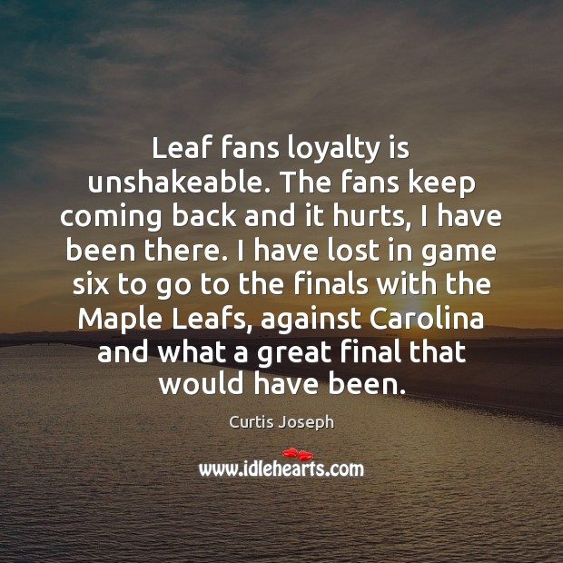Leaf fans loyalty is unshakeable. The fans keep coming back and it Loyalty Quotes