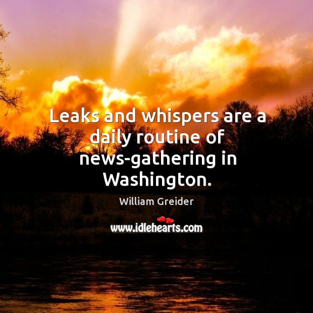 Leaks and whispers are a daily routine of news-gathering in washington. William Greider Picture Quote