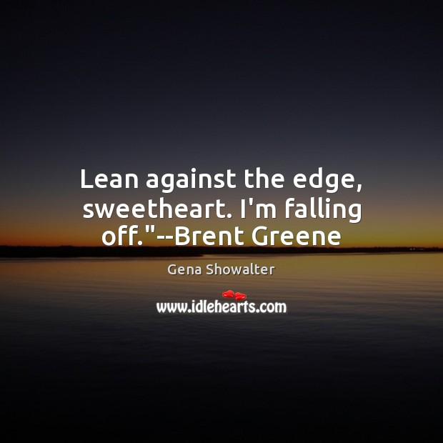 "Image, Lean against the edge, sweetheart. I'm falling off.""–Brent Greene"
