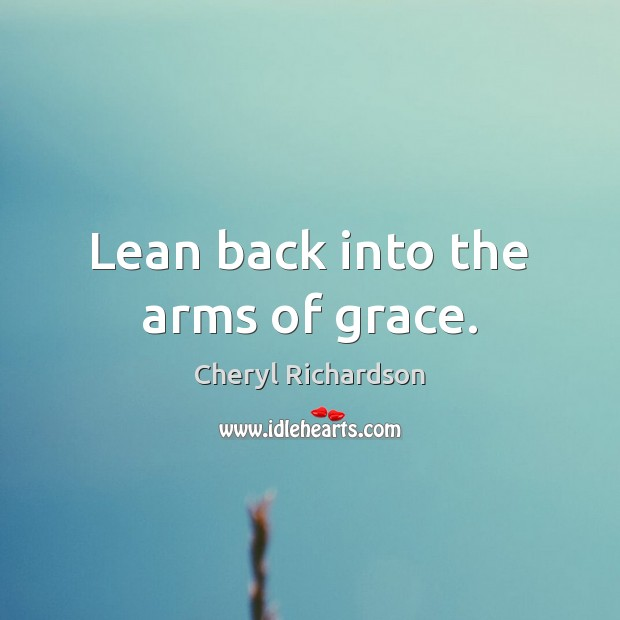 Lean back into the arms of grace. Cheryl Richardson Picture Quote