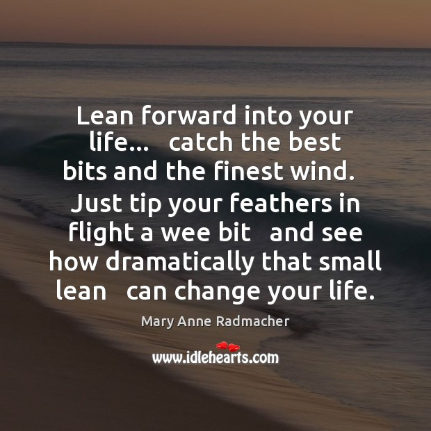 Lean forward into your life…   catch the best bits and the finest Mary Anne Radmacher Picture Quote