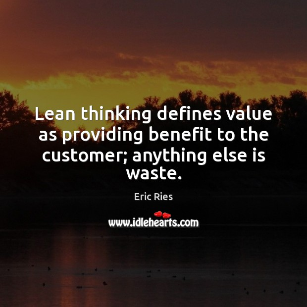 Lean thinking defines value as providing benefit to the customer; anything else is waste. Eric Ries Picture Quote