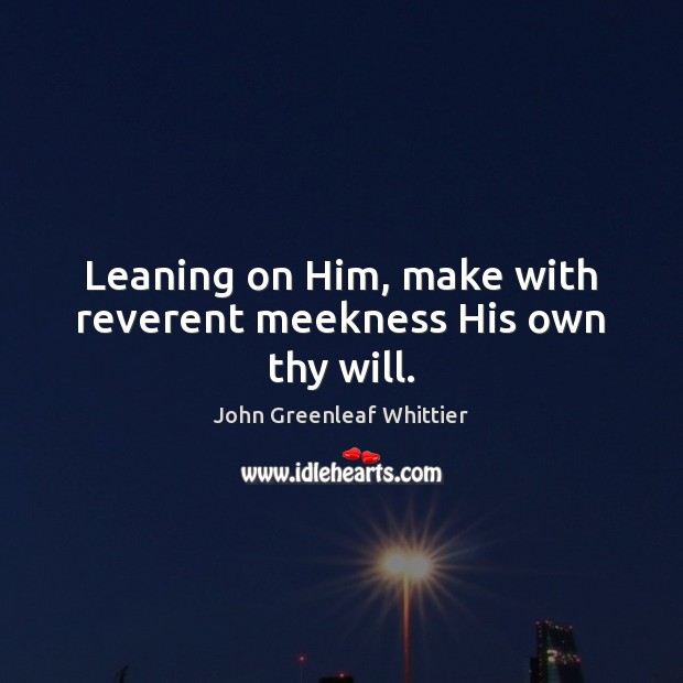 Leaning on Him, make with reverent meekness His own thy will. John Greenleaf Whittier Picture Quote