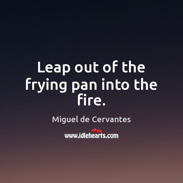 Leap out of the frying pan into the fire. Miguel de Cervantes Picture Quote