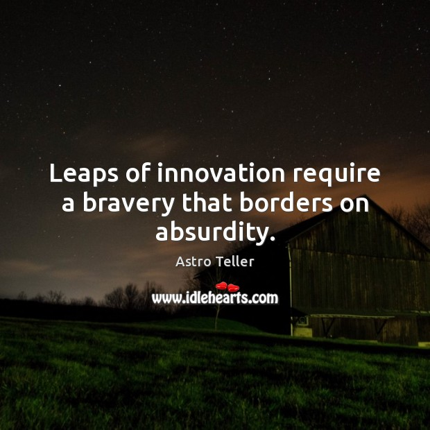 Image, Leaps of innovation require a bravery that borders on absurdity.
