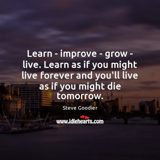Learn – improve – grow – live. Learn as if you might Steve Goodier Picture Quote