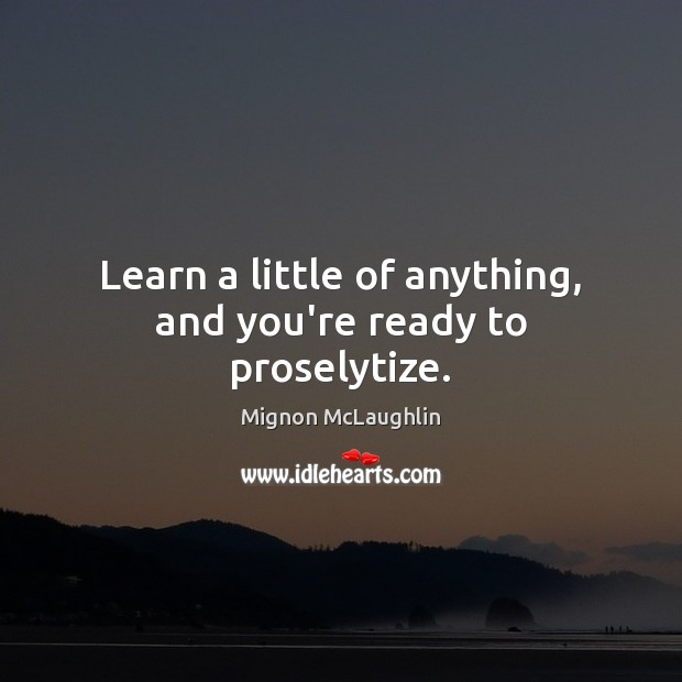 Learn a little of anything, and you're ready to proselytize. Mignon McLaughlin Picture Quote