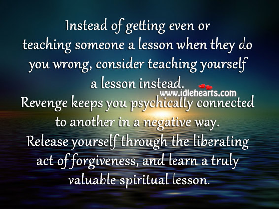 Revenge Keeps You Psychically Connected To Another In A Negative Way.