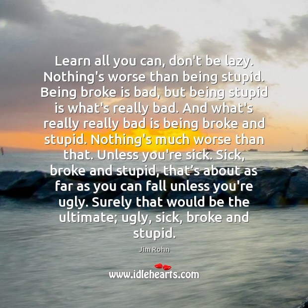 Learn all you can, don't be lazy. Nothing's worse than being stupid. Image