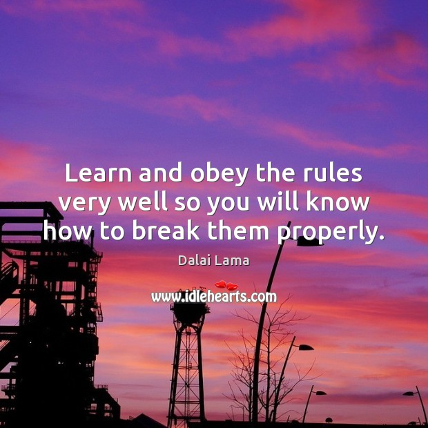 Learn and obey the rules very well so you will know how to break them properly. Image