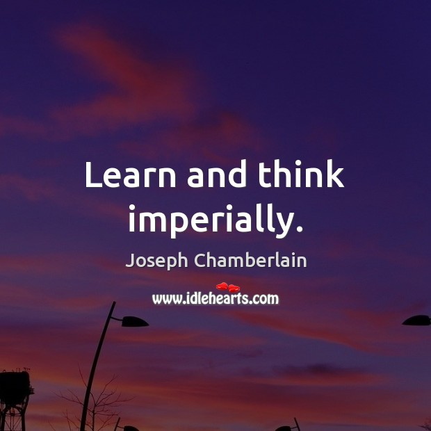 Learn and think imperially. Joseph Chamberlain Picture Quote