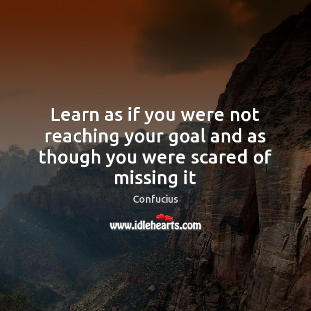 Image, Learn as if you were not reaching your goal and as though you were scared of missing it