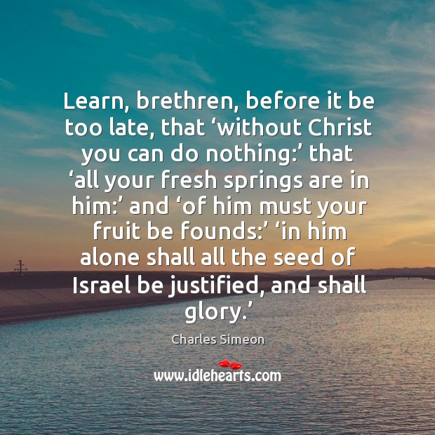 Learn, brethren, before it be too late, that 'without Christ you can Charles Simeon Picture Quote