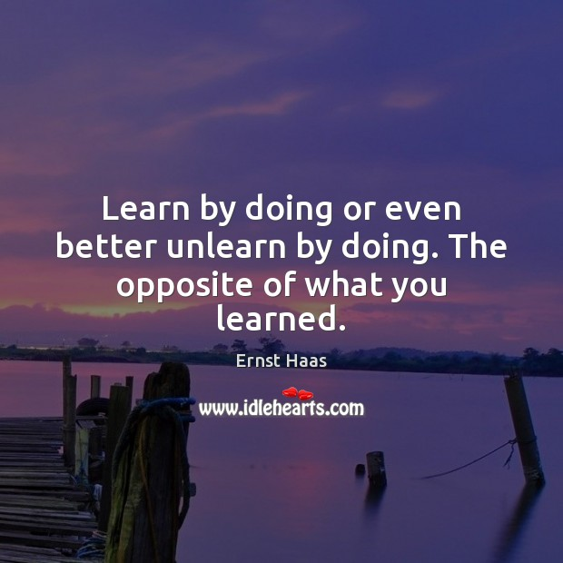 Learn by doing or even better unlearn by doing. The opposite of what you learned. Ernst Haas Picture Quote