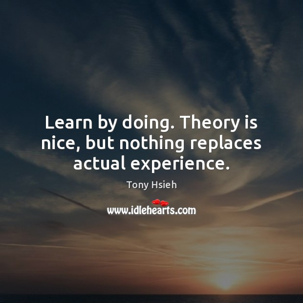 Learn by doing. Theory is nice, but nothing replaces actual experience. Image