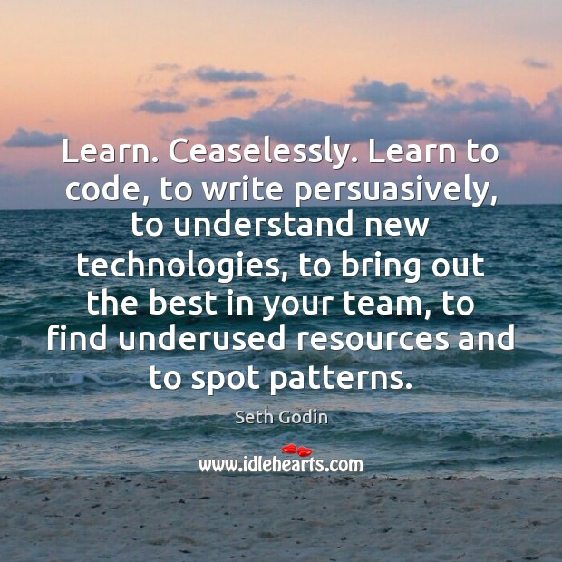 Image, Learn. Ceaselessly. Learn to code, to write persuasively, to understand new technologies,