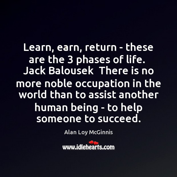 Learn, earn, return – these are the 3 phases of life.  Jack Balousek Alan Loy McGinnis Picture Quote
