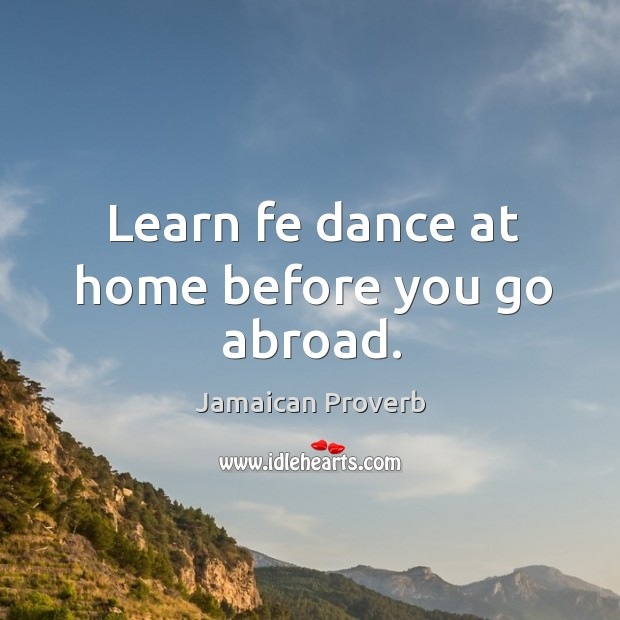 Learn fe dance at home before you go abroad. Jamaican Proverbs Image