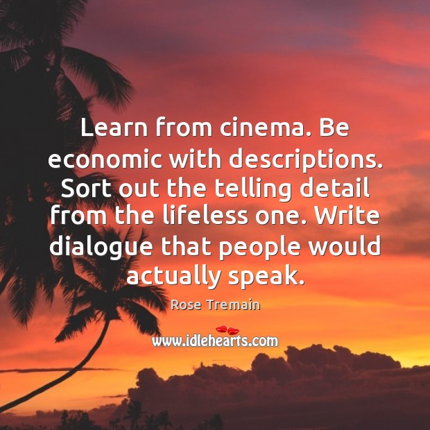Learn from cinema. Be economic with descriptions. Sort out the telling detail Rose Tremain Picture Quote