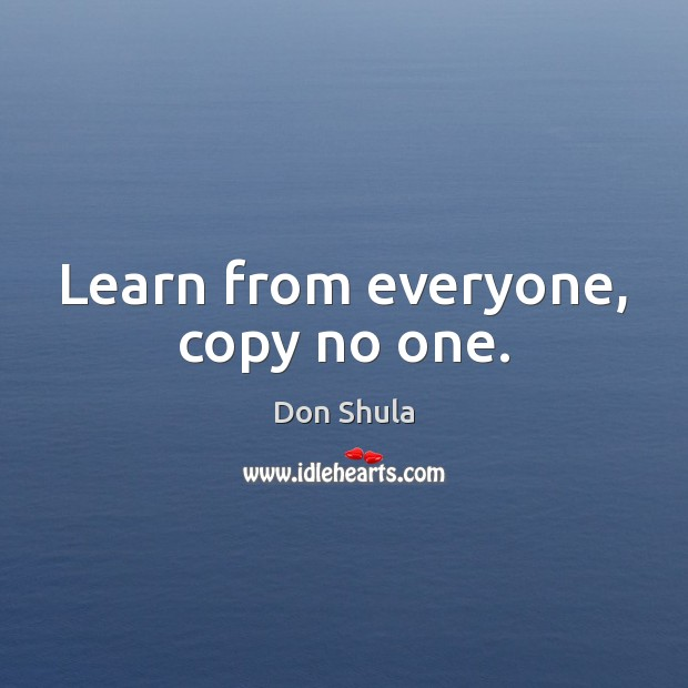 Learn from everyone, copy no one. Image