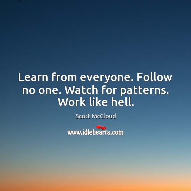 Learn from everyone. Follow no one. Watch for patterns. Work like hell. Image